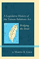 A Legislative History of the Taiwan Relations Act: Bridging the Strait