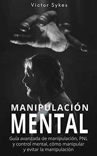 Manipulación Mental: Guía avanzada de manipulación, PNL y control mental, cómo manipular y evitar la manipulación (Libro en Español)