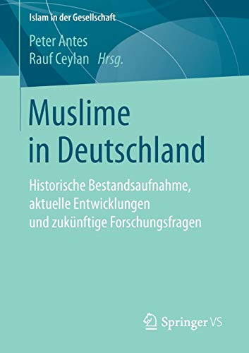 Muslime in Deutschland: Historische Bestandsaufnahme, aktuelle Entwicklungen und zukünftige Forschungsfragen (Islam in der Gesellschaft)