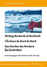 Writing the North of the North / L'Écriture du Nord du Nord / Den Norden des Nordens (be-)schreiben: Construction of Images, Confrontation of Reality and ... im literarischen Feld (English Edition)