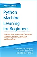 Python Machine Learning for Beginners: Learning from Scratch Numpy, Pandas, Matplotlib, Seaborn, SKlearn and TensorFlow 2.0 for Machine Learning & Deep Learning- With Exercises and Hands-on Projects Front Cover