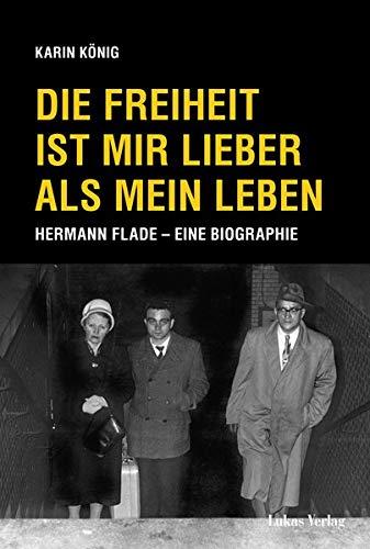 Die Freiheit ist mir lieber als mein Leben: Hermann Flade – Eine Biographie