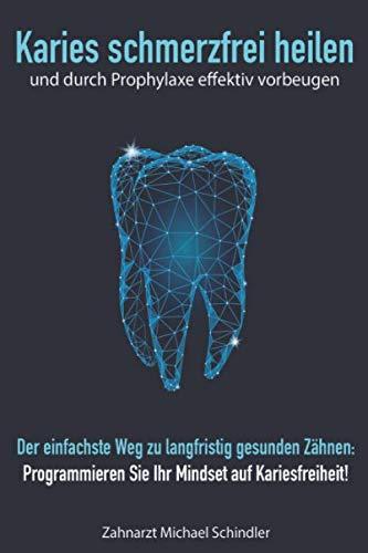 Karies schmerzfrei heilen und durch Prophylaxe effektiv vorbeugen: Der einfachste Weg zu langfristig gesunden Zähnen: Programmieren Sie Ihr Mindset auf Kariesfreiheit!