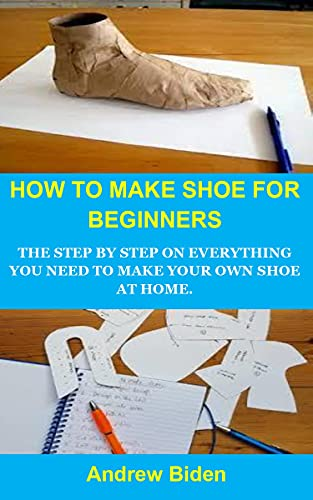 HOW TO MAKE SHOE FOR BEGINNERS: HOW TO MAKE SHOE FOR BEGINNERS: THE STEP BY STEP ON EVERYTHING YOU NEED TO MAKE YOUR OWN SHOE AT HOME. (English Edition)
