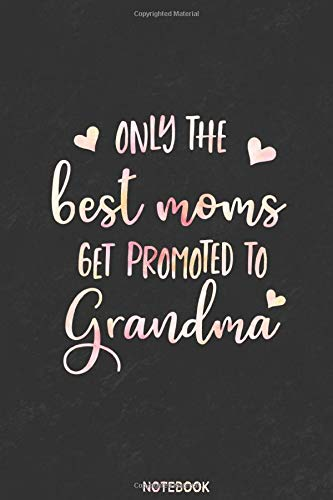 Only the best moms get promoted to grandma Notebook: Gift for Moms,Grandma,...
