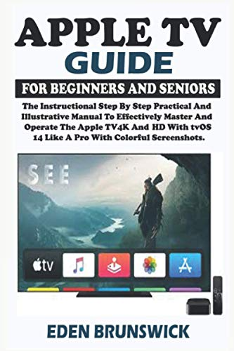 Apple TV Guide For Beginners And Seniors: The Instructional Step By Step Practical And Illustrative Manual To Effectively Master And Operate The Apple TV 4K And HD With tvOS 14 Like A Pro.
