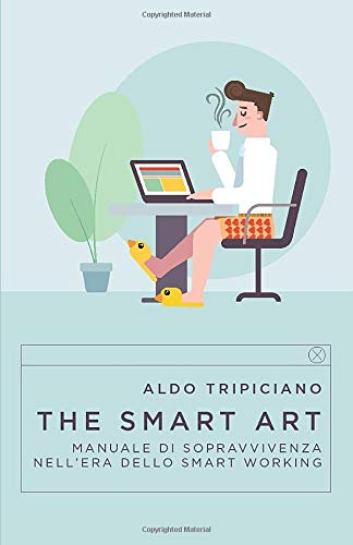 The Smart Art: Manuale di Sopravvivenza nell'era dello Smart Working