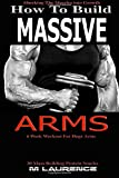How To Build Massive Arms: 6 Week Workout for Huge Arms, Shocking the Muscles into Growth, Building Massive Triceps, Build Huge Biceps, 20 Mass ... Volume 1 (How To Build The Rugby Body)