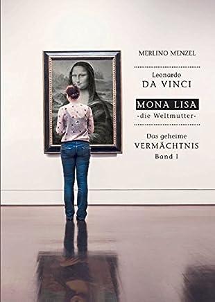 Leonardo da Vinci - Mona Lisa - die Weltmutter: Das geheime Vermächtnis Band I