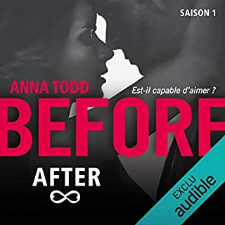 Before After. Saison 1                   De :                                                                                                                                 Anna Todd                               Lu par :                                                                                                                                 Bénédicte Charton                      Durée : 5 h et 22 min     75 notations     Global 4,3