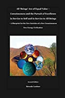 All 'Beings' Are of Equal Value - Consciousness and the Pursuit of Excellence In Service to Self and In Service to All Beings: A Blueprint for the New Societies of a New Consciousness New Energy Civilization
