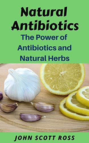 Natural Antibiotics: The Power of Antibiotics and Natural Herbs by [John Scott Ross]