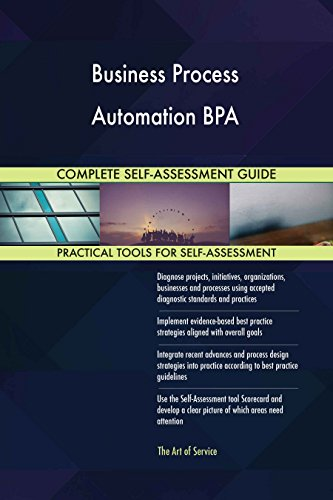 Business Process Automation BPA All-Inclusive Self-Assessment - More than 640 Success Criteria, Instant Visual Insights, Comprehensive Spreadsheet Dashboard, Auto-Prioritized for Quick Results