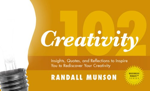Creativity 102: Insights, Quotes, and Reflections to Inspire You to Rediscover Your Creativity (Business Magic®, Randall Munson's 100 Series Book 2)