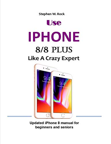 Use IPHONE 8/8 Plus Like A Crazy Expert: Updated iPhone 8 manual for beginners and seniors (English Edition)