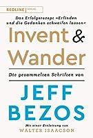Invent and Wander - Das Erfolgsrezept »Erfinden und die Gedanken schweifen lassen«: Die gesammelten Schriften von Jeff Bezos
