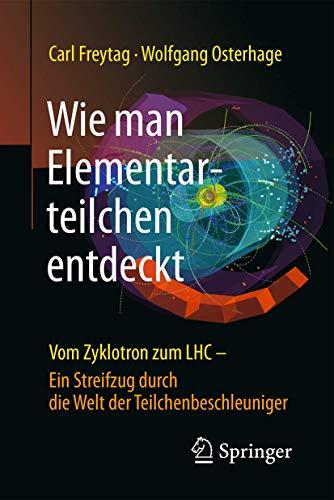 Wie man Elementarteilchen entdeckt: Vom Zyklotron zum LHC - ein Streifzug durch die Welt der Teilchenbeschleuniger