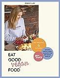 Eat Good Vegan Food: Von Mrs Flury: 66 gesunde und gelingsichere Rezepte mit maximal sechs Zutaten - das vegane Kochbuch für die ganze Familie