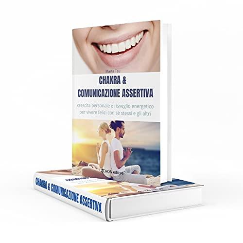 Chakra & Comunicazione Assertiva: crescita personale e risveglio energetico per vivere felici con sé stessi e gli altri