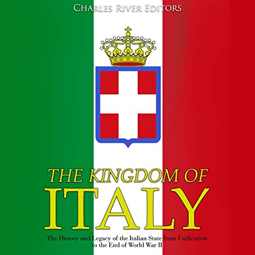 The Kingdom of Italy: The History and Legacy of the Italian State from Unification to the End of World War II audiobook cover art