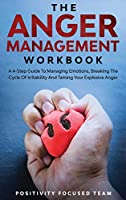 The Anger Management Workbook: A 4-Step Guide To Managing Emotions, Breaking The Cycle Of Irritability And Taming Your Explosive Anger