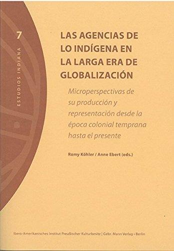 Las agencias de lo indígena en la larga era de globalización: Microperspectivas de su producción y representación desde la época colonial temprana hasta el presente (Estudios Indiana, Band 7)