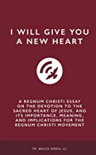 I Will Give You A New Heart: A Regnum Christi Essay on the Devotion to the Sacred Heart of Jesus, and Its Importance, Meaning, and Implications for the Regnum Christi Movement