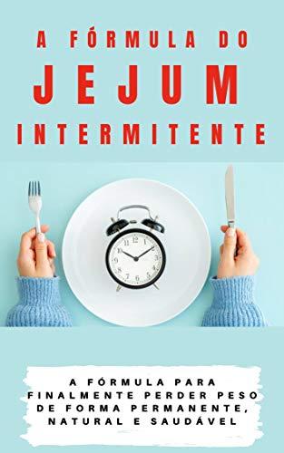 JEJUM INTERMITENTE: A Formula Cientificamente Comprovada Para Perder Peso e Secar a Barriga de Modo Natural, Saudável e Permanente