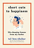 Short Cuts to Happiness: How I Learned the Secrets to a Better Life, One Haircut at a Time