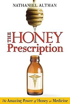 The Honey Prescription: The Amazing Power of Honey as Medicine by [Nathaniel Altman]