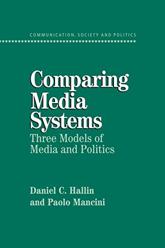 Comparing Media Systems: Three Models of Media and Politics (Communication, Society and Politics)