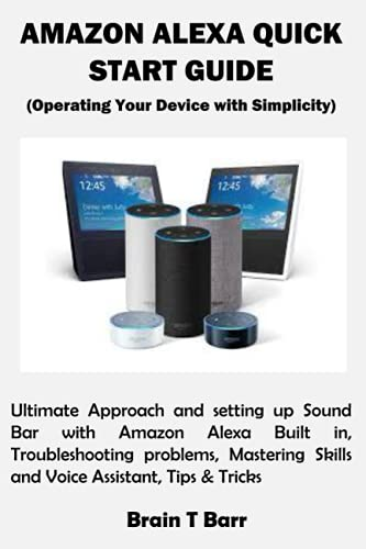 AMAZON ALEXA QUICK START GUIDE (Operating Your Device with Simplicity): Ultimate Approach and setting up Sound Bar with Amazon Alexa Built in, ... Skills and Voice Assistant, Tips & Tricks