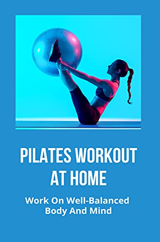 Pilates Workout At Home: Work On Well-Balanced Body And Mind: Pilates Exercise Benefits (English Edition)
