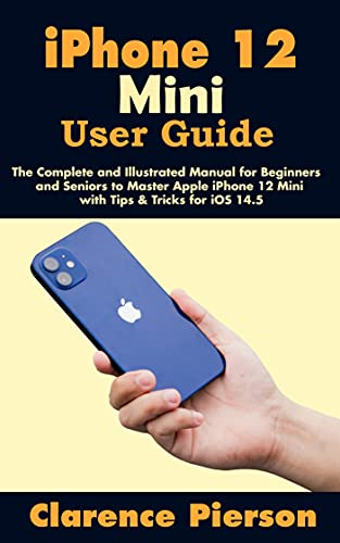iPhone 12 Mini User Guide: The Complete and Illustrated Manual for Beginners and Seniors to Master Apple iPhone 12 Mini with Tips & Tricks for iOS 14.5 (English Edition)