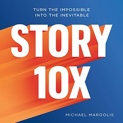 Story 10x: Turn the Impossible into the Inevitable Audiobook By Michael Margolis cover art