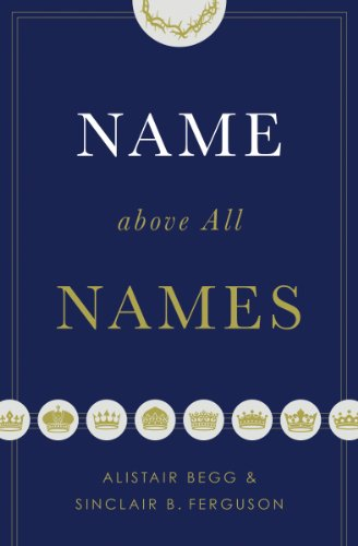 Name above All Names by [Alistair Begg, Sinclair B. Ferguson]