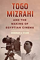 Togo Mizrahi and the Making of Egyptian Cinema (University of California Series in Jewish History and Cultures)