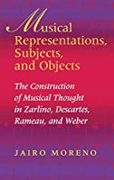 Musical Representations, Subjects, and Objects: The Construction of Musical Thought in Zarlino, Descartes, Rameau, and Weber (Musical Meaning and Interpretation)
