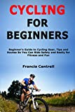 Cycling for Beginners: Beginner's Guide to Cycling Gear, Tips and Routes So You Can Ride Safely and Easily for Fitness and Fun