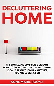 Decluttering Home: The Simple And Complete Guide To Get Rid Of Staff You No Longer Use And Reach The Minimalist Life You Are Looking For by [Anne Marie Rooms]
