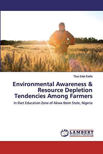 Environmental Awareness & Resource Depletion Tendencies Among Farmers: In Eket Education Zone of Akwa Ibom State, Nigeria