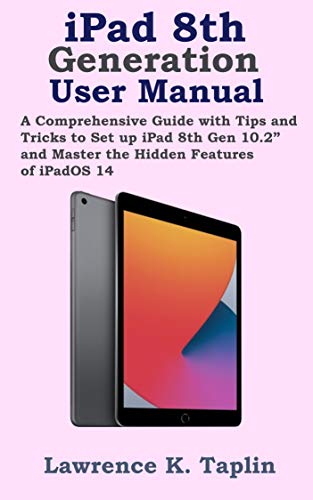 "iPad 8th Generation User Manual: A Comprehensive Guide with Tips and Tricks to Set up iPad 8th Gen 10.2"" and Master the Hidden Features of iPadOS 14"