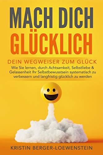 MACH DICH GLÜCKLICH! - Dein Wegweiser zum Glück : Wie Sie lernen, durch Achtsamkeit, Selbstliebe & Gelassenheit Ihr Selbstbewusstsein systematisch zu verbessern und langfristig glücklich zu werden