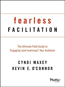 Fearless Facilitation: The Ultimate Field Guide to Engaging (and Involving!) Your Audience by [Cyndi Maxey, Kevin O'Connor]