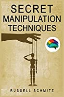 Secret Manipulation Techniques: Tactics & Schemes To Influence People and Control Their Emotions. How Subliminal Psychology Can Persuade Anyone; Influence Human Behavior and Get What You Really Want.