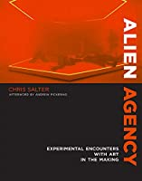 Alien Agency: Experimental Encounters with Art in the Making (The MIT Press)