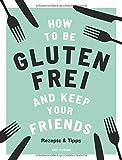 How to be glutenfrei and Keep Your Friends: Das glutenfreie Kochbuch mit Rezepten & Tipps rund um eine ausgewogene Ernährung ohne Gluten