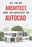 Hi, I'm an Architect, and I'm Addicted to AutoCAD: Funny Journal, Great Notebook for Work or School, Perfect Gift, 6'x9', 120 Pages, Blank and Lined Pages