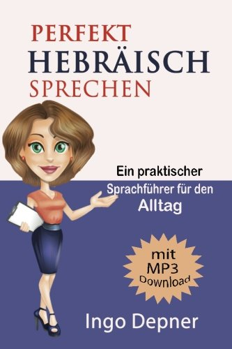 Perfekt Hebräisch sprechen (mit MP3 Audio-Datei): Ein praktischer Sprachführer für den Alltag (Hebräisch lernen, Band 1)