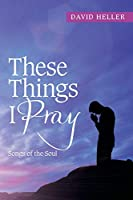 These Things I Pray: Songs of the Soul